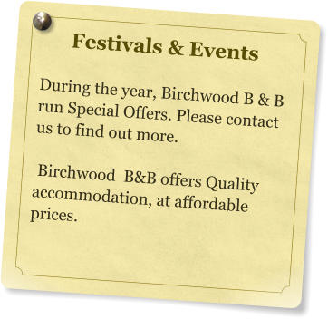 Festivals & Events  During the year, Birchwood B & B run Special Offers. Please contact us to find out more.   Birchwood  B&B offers Quality       accommodation, at affordable prices.